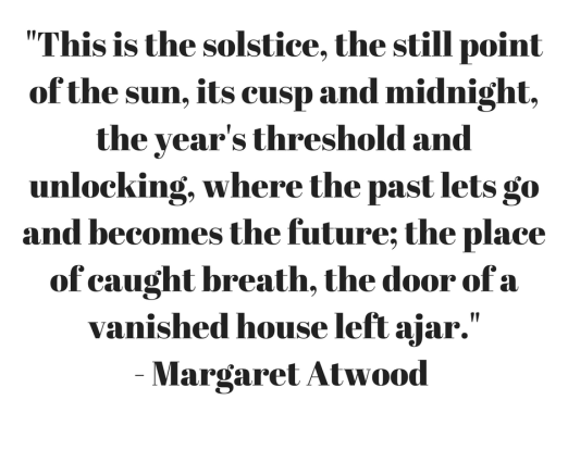"""This is the solstice, the still point of the sun, its cusp and midnight, the year's threshold and unlocking, where the past lets go and becomes the future; the place of caught breath, the door of a vanished house le.png"