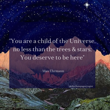 You are a child of the Universe,No less the tree's and stars;You deserve to be here 1.png